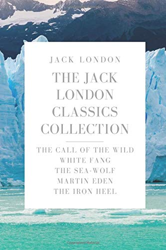 The Jack London Classics Collection: The Call of the Wild, White Fang, The Sea-Wolf, Martin Eden, The Iron Heel
