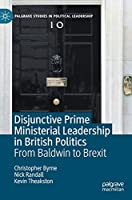 Disjunctive Prime Ministerial Leadership in British Politics: From Baldwin to Brexit (Palgrave Studies in Political Leadership)