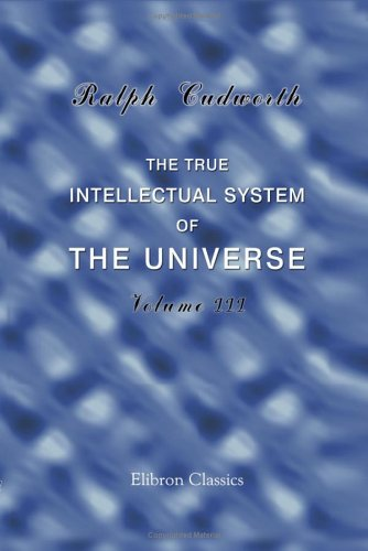 The True Intellectual System of the Universe: Wherein All the Reason and Philosophy of Atheism Is Confuted, and Its Impossibility Demonstrated. Volume 3