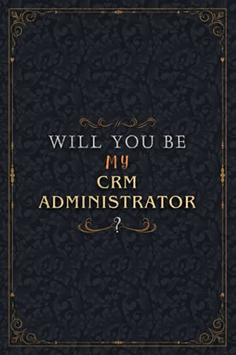 Crm Administrator Notebook Planner - Will You Be My Crm Administrator , Job Title Working Cover To Do List Journal: 5.24 x 22.86 cm, Personalized, ... 6x9 inch, Over 100 Pages, Work List, A5