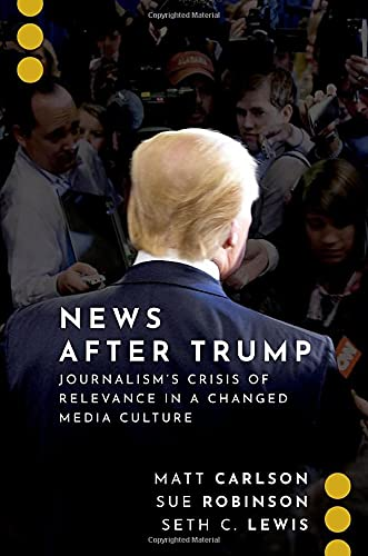 News After Trump: Journalism's Crisis of Relevance in a Changed Media Culture (JOURNALISM AND POL COMMUN UNBOUND SERIES)
