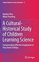 A Cultural-Historical Study of Children Learning Science: Foregrounding Affective Imagination in Play-based Settings (Cultural Studies of Science Education, 11)