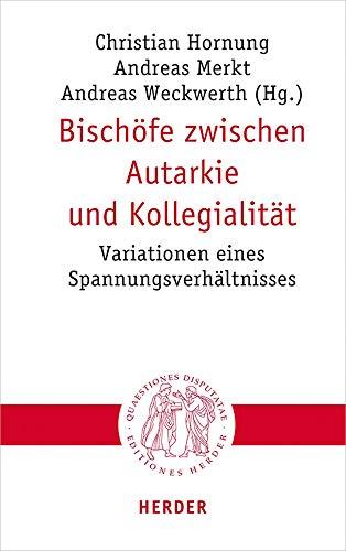 Bischöfe zwischen Autarkie und Kollegialität: Variationen eines Spannungsverhältnisses (Quaestiones disputatae, Band 301)