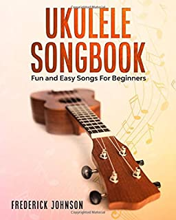 Ukulele Songbook: Fun and Easy Songs For Beginners