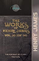 The Works of Henry James, Vol. 30 (of 36): The Portrait of a Lady; The Pupil (Moon Classics)