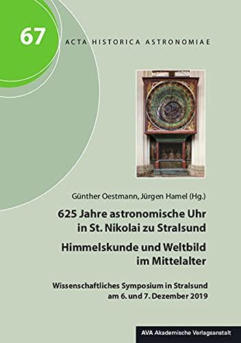 625 Jahre astronomische Uhr in St. Nikolai zu Stralsund – Himmelskunde und Weltbild im Mittelalter: Wissenschaftliches Symposium in Stralsund am 6. und 7. Dezember 2019 (Acta Historica Astronomiae)