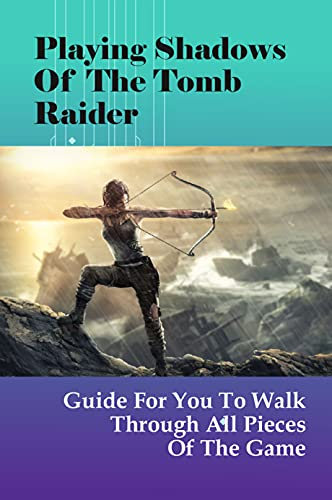 Playing Shadows Of The Tomb Raider: Guide For You To Walk Through All Pieces Of The Game: Shadow Of The Tomb Raider Skills To Unlock First (English Edition)