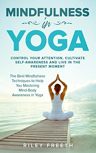 Mindfulness in Yoga: Control Your Attention, Cultivate Self-Awareness and Live in the Present Moment – The Best Mindfulness Techniques to Help You Mastering Mind-Body Awareness in Yoga