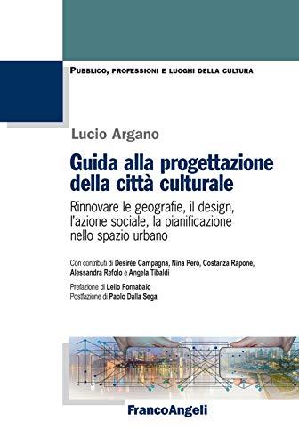 Guida alla progettazione della cittàculturale. Rinnovare le geografie, il design, l'azione sociale, la pianificazione nello spazio urbano