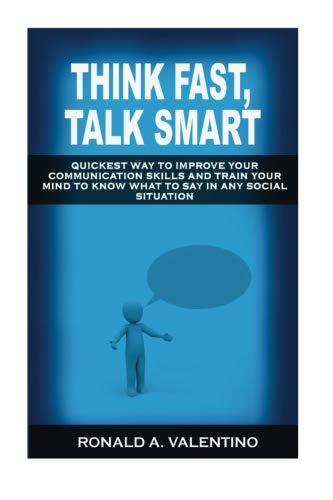 Think Fast, Talk Smart: Quickest Way to Improve Your Communication Skills And Train Your Mind to Know What to Say in Any Social Situation