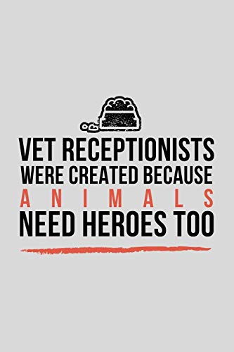 Vet Receptionists Were Created Because Animals Need Heroes Too: Funny Veterinary Assistant Gift Idea For Amazing Hard Working Employee - 120 Pages (6