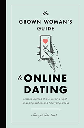 The Grown Woman's Guide to Online Dating: Lessons Learned While Swiping Right, Snapping Selfies, and...