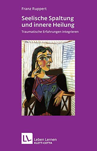Seelische Spaltung und innere Heilung: Traumatische Erfahrungen integrieren (Leben lernen)