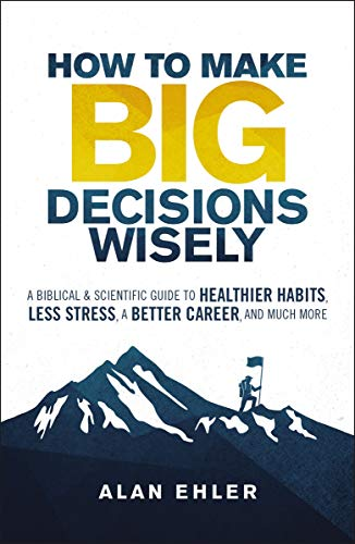 How to Make Big Decisions Wisely: A Biblical and Scientific Guide to Healthier Habits, Less Stress, A Better Career, and Much More (English Edition)