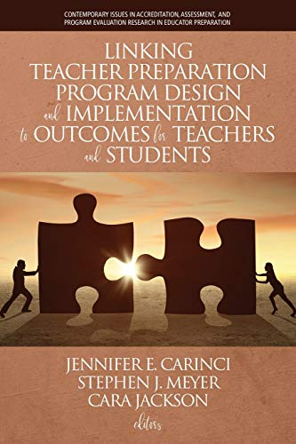 Linking Teacher Preparation Program Design and Implementation to Outcomes for Teachers and Students (Contemporary Issues in Accreditation, Assessment, ... Evaluation Research in Educator Preparation)
