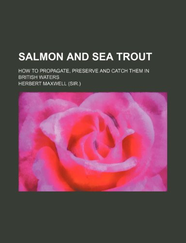 Salmon and Sea Trout; How to Propagate, Preserve and Catch Them in British Waters