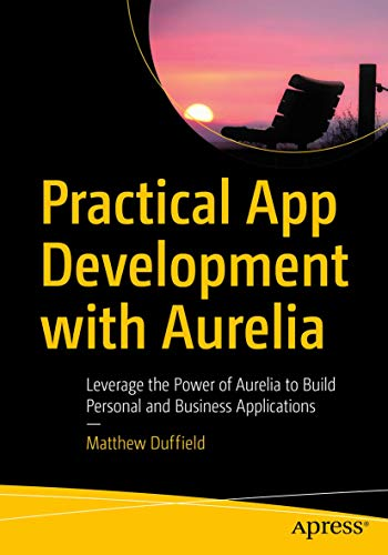 Practical App Development with Aurelia: Leverage the Power of Aurelia to Build Personal and Business Applications