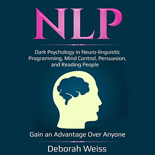 NLP: Dark Psychology in Neuro-linguistic Programming, Mind Control,  Persuasion, and Reading People
