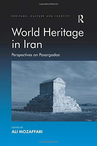World Heritage in Iran: Perspectives on Pasargadae (Heritage, Culture and Identity)