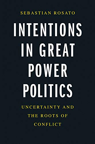 Intentions in Great Power Politics: Uncertainty and the Roots of Conflict