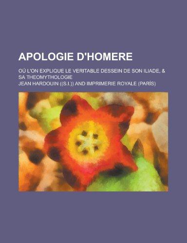 Apologie DHomere; Ou LOn Explique Le Veritable Dessein de Son Iliade, & Sa Theomythologie