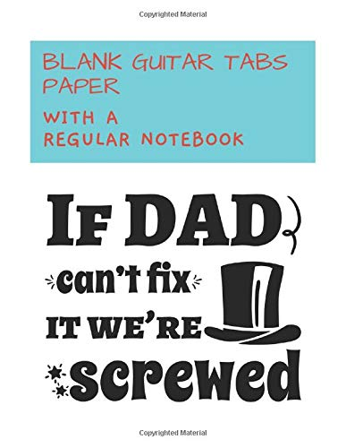Blank Guitar Tabs Paper with a regular notebook: If Dad Can't Fix It We're Screwed. Combining Blank Sheet Music for Guitars and College Ruled Line ... at the same time. 8.5 x 11 and 240 pages.