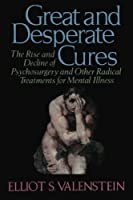 Great and Desperate Cures: The Rise and Decline of Psychosurgery and Otehr Radical Treatments for Mental Illness