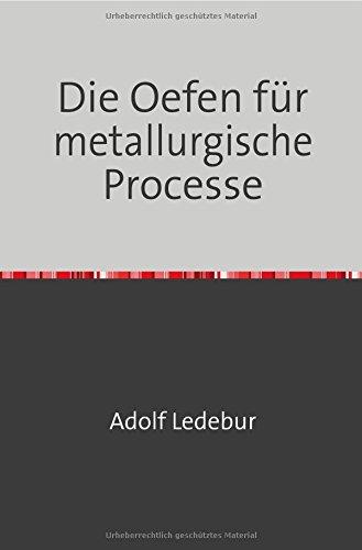 Die Oefen für metallurgische Processe: Für Hüttenleute, Metallwaarenfabrikanten, Werkführer und Studirende der Metallurgie Nachdruck 2018 Taschenbuch