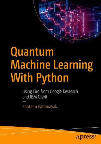 Quantum Machine Learning with Python: Using Cirq from Google Research and IBM Qiskit Front Cover