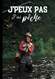J'peux pas j'ai pêche: Cahier de notes pour passionné de pêche à la truite - nature et tradition, journal ligné original et drôle - nature campagne pêche à la mouche| 100 pages au format 7*10 pouces