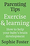 Parenting Tips: Exercise and Learning: How to Help Your Baby's Brain Development (English Edition)