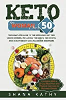 Keto for Women over 50: The Complete Guide to the Ketogenic Diet for Senior Women, Including the Basics, 120 recipes, and 30-Day Weight Loss Plans for Beginners Complete With a 30-Day Meal Plan