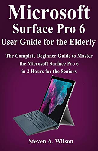 Microsoft Surface Pro 6 User Guide for the Elderly: The Complete Beginner Guide to Master the Microsoft Surface Pro 6 in 2 Hours for the Seniors