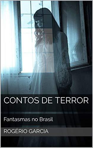 Contos de Terror: Fantasmas no Brasil Casos Reais (Terror nacional Livro 2) por [Rogério Garcia]