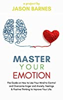 Master Your Emotion: The Guide on How to Use Your Mind to Control and Overcome Anger and Anxiety. Feelings and Positive Thinking to Improve Your Life