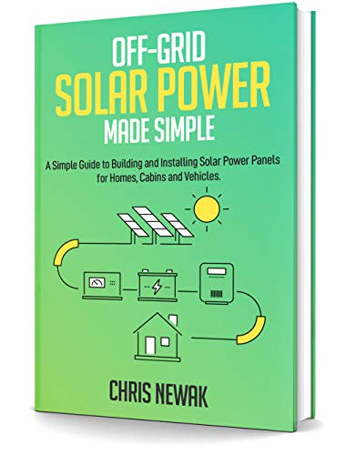 Off-Grid Solar Power Made Simple: A Simple Guide to Building and Installing Solar Power Panels for Homes, Cabins and Vehicles