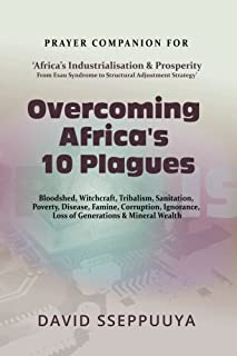 Overcoming Africa's 10 Plagues: Bloodshed, Witchcraft, Tribalism, Sanitation, Poverty, Disease, Famine, Corruption, Ignora...