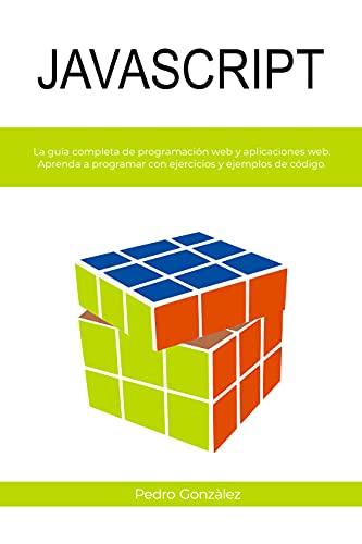 JAVASCRIPT : La guía completa de programación web y aplicaciones web. Aprenda a programar con ejercicios y ejemplos de código.