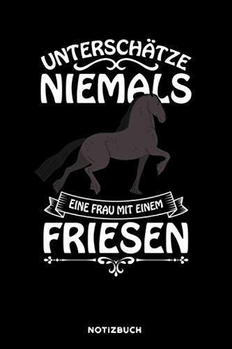 Unterschätze niemals eine Frau mit einem Friesen: Notizbuch für Pferd Liebhaber   liniert   120 Seiten   ca. A5 Format (15.24cm x 22.86 cm)
