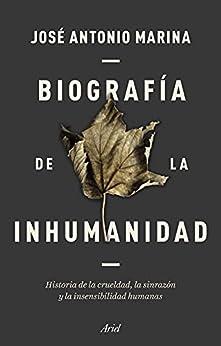 Biografía de la inhumanidad: Historia de la crueldad, la sinrazón y la insensibilidad humanas (Ariel) (Spanish Edition) par [José Antonio Marina]