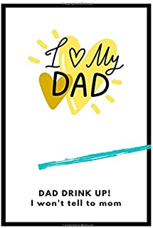 Dad drink up, I won't tell to mom; I love my dad: Happy father's day,Father's day gift,journal books (80 PAGES)