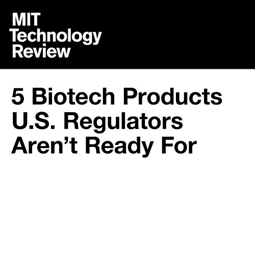 5 Biotech Products U.S. Regulators Aren't Ready For audiobook cover art