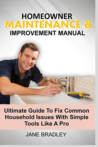 HOMEOWNER MAINTENANCE & IMPROVEMENT MANUAL: Ultimate Guide To Fix Common Household Issues With Simple Tools Like A Pro