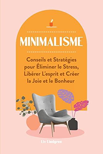 Minimalisme: Conseils et Stratégies pour Éliminer le Stress, Libérer L