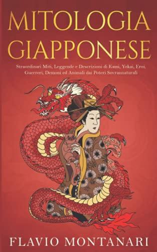 Mitologia Giapponese: Straordinari Miti, Leggende e Descrizioni di Kami, Yokai, Eroi, Guerreri, Demoni ed Animali dai Poteri Sovrannaturali