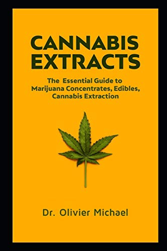 Cannabis Extracts: The Essential Guide to Marijuana Concentrates, Edibles, Cannabis Extraction