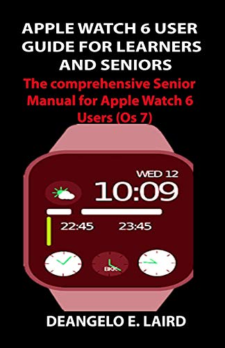 APPLE WATCH 6 USER GUIDE FOR LEARNERS AND SENIORS: The comprehensive Senior Manual for Apple Watch 6 Users (Os 7)