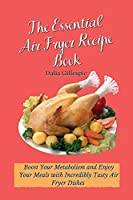 The Essential Air Fryer Recipe Book: Boost Your Metabolism and Enjoy Your Meals with Incredibly Tasty Air Fryer Dishes