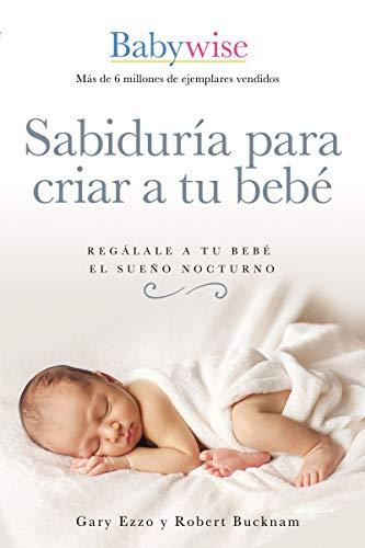 Sabiduría para criar a tu bebé: Regálale a tu bebé el sueño nocturno (Babywise Spanish Edition)