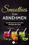 Smoothies zum Abnehmen: Die 100 geheimen Smoothie Rezepte der Stars - Abnehmen, Entgiften und...